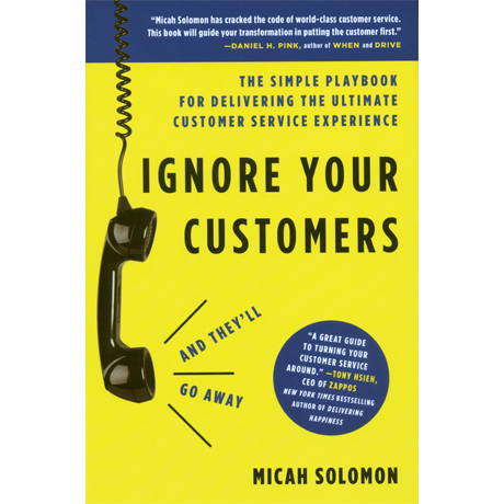 Ignore Your Customers (and They'll Go Away): The Simple Playbook for Delivering the Ultimate...